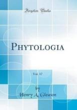 Gleason, Henry A. Gleason, H: Phytologia, Vol. 17 (Classic Reprint)