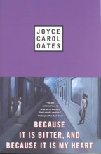 Oates, Joyce Carol Because It Is Bitter, and Because It Is My Heart