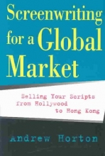 Horton, Andrew Screenwriting for a Global Market - Selling your Scripts from Hollywood to Hong Kong