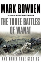 Bowden, Mark The Three Battles of Wanat and Other True Stories