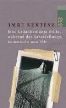 Kertesz, Imre Eine Gedankenl?nge Stille, w?hrend das Erschie?ungskommando neu l?dt