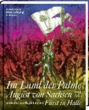 Im Land der Palme. August von Sachsen, Erzbischof von Magdeburg und Fürst in Halle, 1614-1680