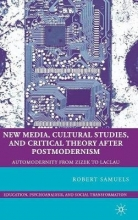 Robert Samuels New Media, Cultural Studies, and Critical Theory after Postmodernism