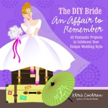 Khris Cochran DIY Bride An Affair to Remember: 40 Fantastic Projects to Celebrate Your Unique Wedding Style