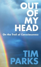 Parks, Tim Out of My Head: On the Trail of Consciousness