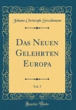 Strodtmann, Johann Christoph Strodtmann, J: Neuen Gelehrten Europa, Vol. 5 (Classic Repri