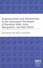 Jeannine Michele Graham Representation and Substitution in the Atonement Theologies of Dorothee Soelle, John Macquarrie, and Karl Barth