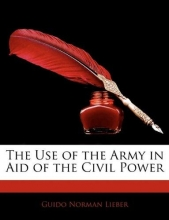 Lieber, Guido Norman The Use of the Army in Aid of the Civil Power