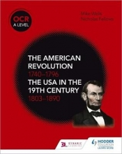 Wells, Mike OCR A Level History: The American Revolution 1740-1796 and The USA in the 19th Century 1803-1890