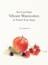 Nagayama, Yuko You Can Paint Vibrant Watercolors in Twelve Easy Lessons