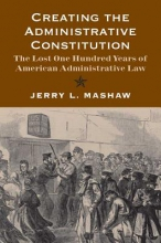 Mashaw, Jerry L. Creating the Administrative Constitution - The Lost One Hundred Years of American Administrative Law