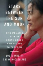 Jang, Lucia Stars Between the Sun and Moon - One Woman`s Life in North Korea and Escape to Freedom