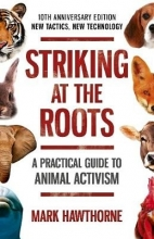 Mark Hawthorne Striking at the Roots: A Practical Guide to Animal Activism