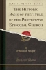 Ingle, Edward, The Historic Basis of the Title of the Protestant Episcopal Church (Classic Reprint)