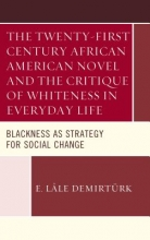 Demirtürk, E. Lâle The Twenty-First Century African American Novel and the Critique of Whiteness in Everyday Life
