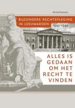 Michiel  Severein Alles is gedaan om het recht te vinden. Bijzondere rechtspleging in Leeuwarden 1945-1949