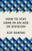 Shafak Elif, How to Stay Sane in the Age of Division