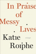 Roiphe, Katie In Praise of Messy Lives