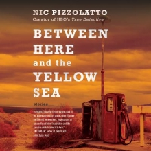 Pizzolatto, Nic Between Here and the Yellow Sea