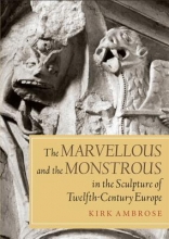 Ambrose, Kirk The Marvellous and the Monstrous in the Sculpture of Twelfth-Century Europe