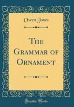 Jones, Owen The Grammar of Ornament (Classic Reprint)