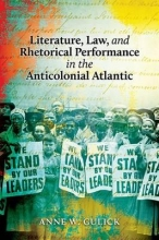Gulick, Anne W. Literature, Law, and Rhetorical Performance in the Anticolonial Atlantic