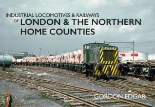 Gordon Edgar Industrial Locomotives & Railways of London & the Northern Home Counties