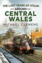 Michael Clemens Last Years of Steam Around Central Wales