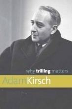 Kirsch, Adam Why Trilling Matters