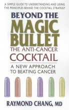 Raymond Chang Beyond the Magic Bullet: the Anti-Cancer Cocktail