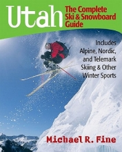 Fine, Michael R Utah: The Complete Ski and Snowboard Guide - Includes Alpine, Nordic and Telemark Skiing and Other Winter Sports