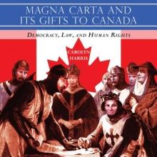 Harris, Carolyn Magna Carta and Its Gifts to Canada