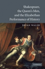 Walsh, Brian Shakespeare, the Queen`s Men, and the Elizabethan Performance of History