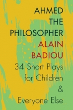 Badiou, Alain Ahmed the Philosopher - Thirty-Four Short Plays for Children and Everyone Else