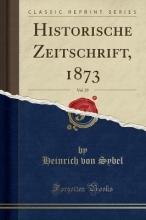 Sybel, Heinrich Von Sybel, H: Historische Zeitschrift, 1873, Vol. 29 (Classic Re