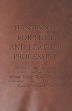 Anon Handbook for Shoe and Leather Processing - Leathers, Tanning, Fatliquoring, Finishing, Oiling, Waterproofing, Spotting, Dyeing, Cleaning, Polishing, Redressing, Renovating, Chemicals and Dyes, Cements and Glues