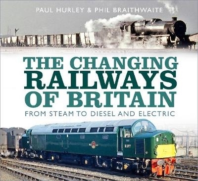 Paul Hurley,   Phil Braithwaite,The Changing Railways of Britain