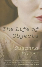 Moore, Susanna The Life of Objects