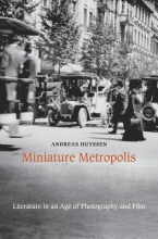 Huyssen, Andreas Miniature Metropolis - Literature in an Age of Photography and Film