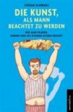 Schwarz, Stefan Die Kunst, als Mann beachtet zu werden