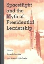 Roger D. Launius,   Howard E. McCurdy Spaceflight and the Myth of Presidential Leadership