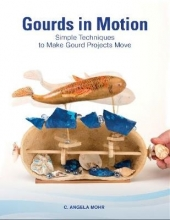 C. Angela Mohr Gourds in Motion: Simple Techniques to Make Gourd Projects Move