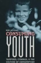 Latham, Rob Consuming Youth - Vampires, Cyborgs & the Culture of Consumption