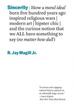 Magill, R Jay Sincerity - How a moral ideal born five hundred years ago inspired religious wars, modern art hipster chic, and the curious notion that we all