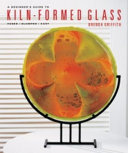 Brenda Griffith A Beginner`s Guide to Kiln-Formed Glass