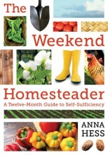 Hess, Anna The Weekend Homesteader