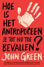 John Green , Hoe is het antropoceen je tot nu toe bevallen?