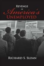 Sloan, Richard S. Revenge of America`s Unemployed