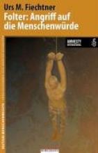 Fiechtner, Urs M. Folter: Angriff auf die Menschenwürde