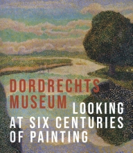 Liesbeth van Noortwijk , The Dordrecht Museum - Looking at Six Centuries of Painting